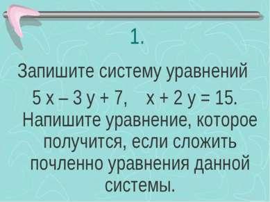 1. Запишите систему уравнений 5 х – 3 у + 7, х + 2 у = 15. Напишите уравнение...