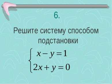 6. Решите систему способом подстановки