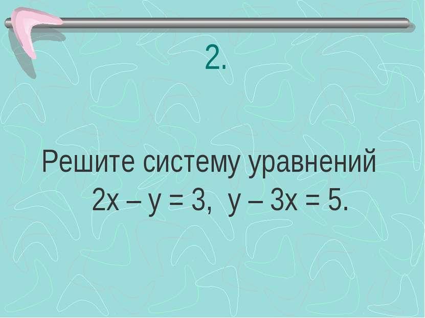 2. Решите систему уравнений 2х – у = 3, у – 3х = 5.