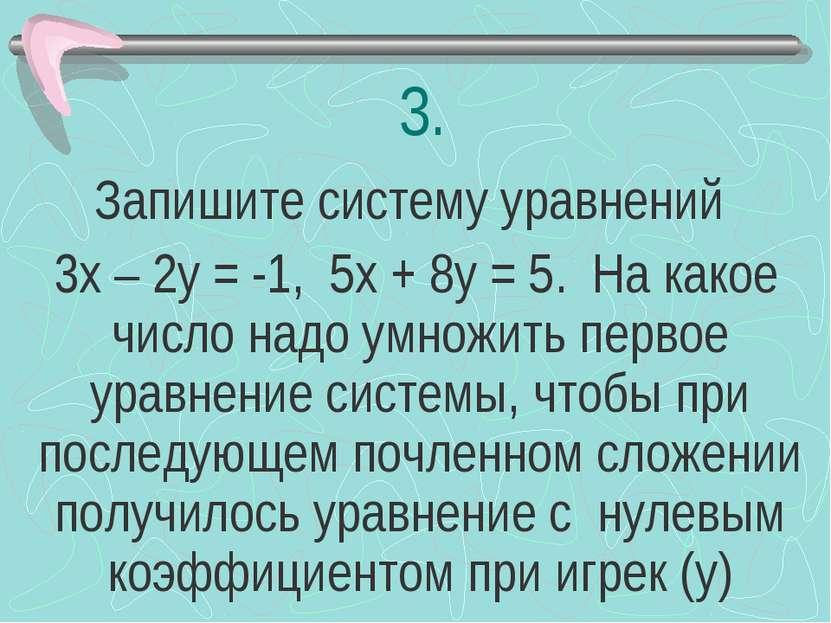 3. Запишите систему уравнений 3х – 2у = -1, 5х + 8у = 5. На какое число надо ...