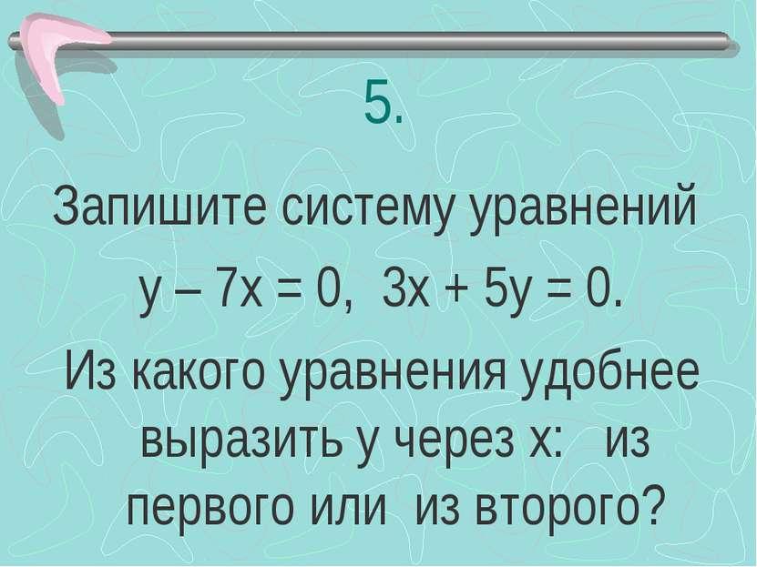 5. Запишите систему уравнений у – 7х = 0, 3х + 5у = 0. Из какого уравнения уд...