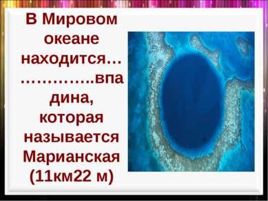 В Мировом океане находится……………..впадина, которая называется Марианская (11км...