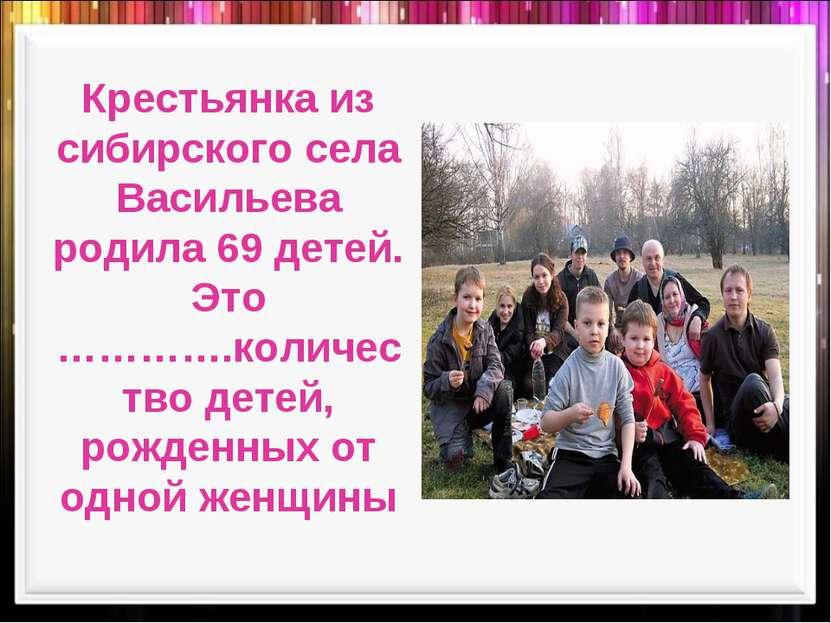 Крестьянка из сибирского села Васильева родила 69 детей. Это ………….количество ...