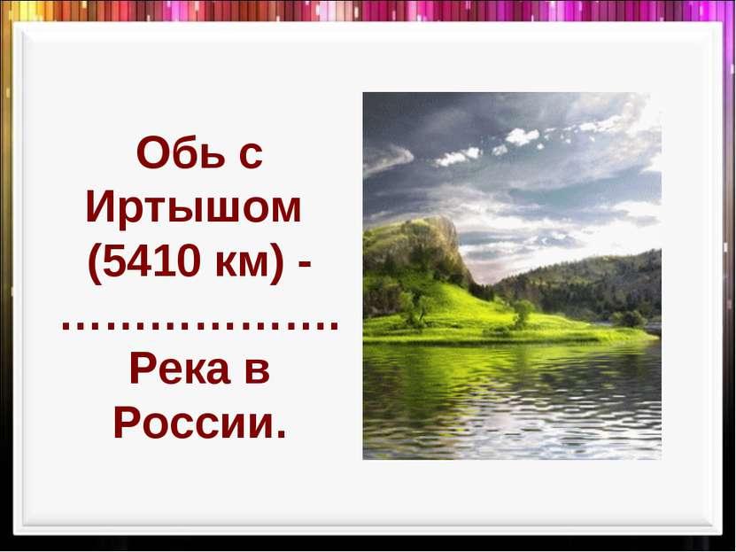 Обь с Иртышом (5410 км) -………………. Река в России.