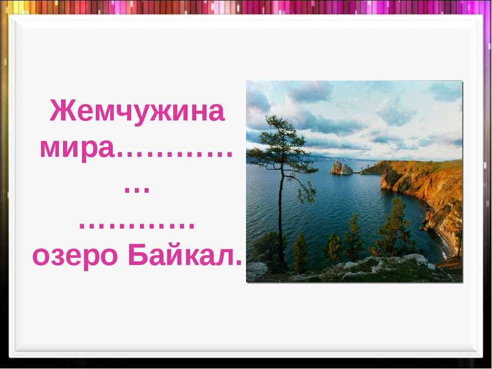 Жемчужина мира…………… ………… озеро Байкал.