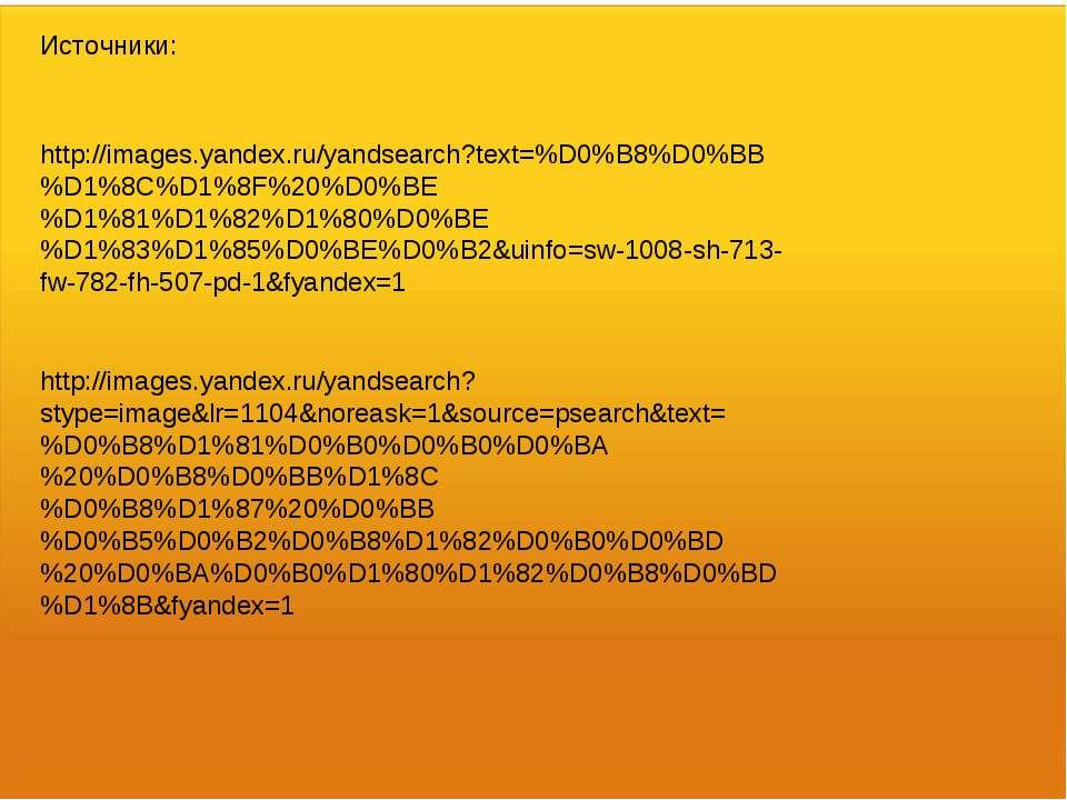 Источники: http://images.yandex.ru/yandsearch?text=%D0%B8%D0%BB%D1%8C%D1%8F%2...