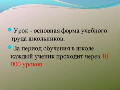 Урок - основная форма учебного труда школьников. За период обучения в школе к...
