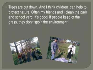 Trees are cut down. And I think children can help to protect nature. Often my...