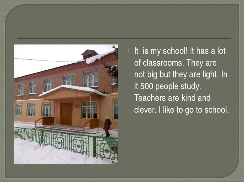 It is my school! It has a lot of classrooms. They are not big but they are li...