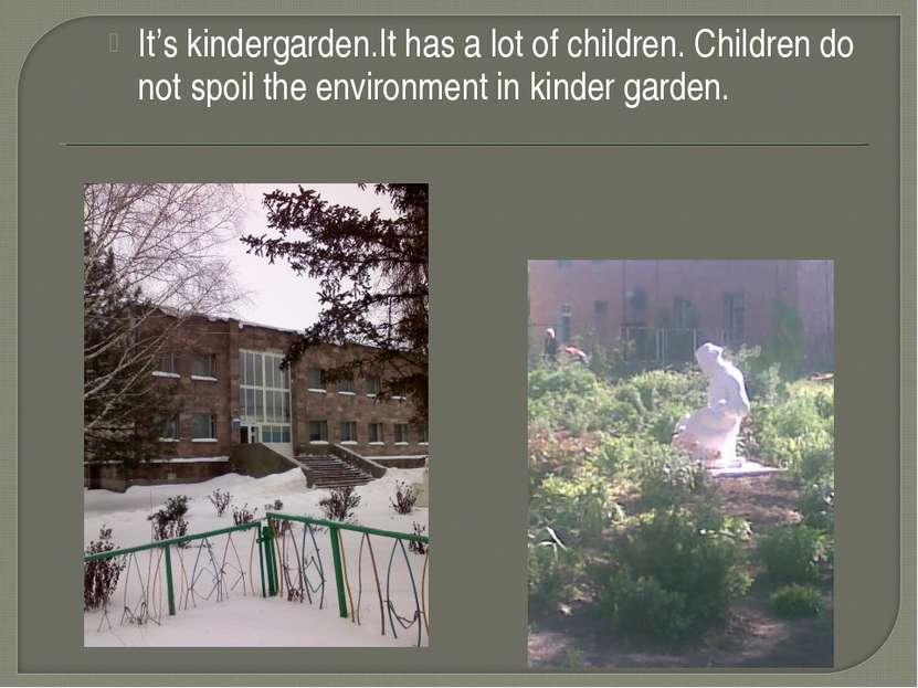 It's kindergarden.It has a lot of children. Children do not spoil the environ...