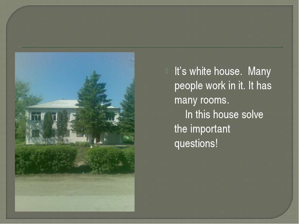 It's white house. Many people work in it. It has many rooms. In this house so...