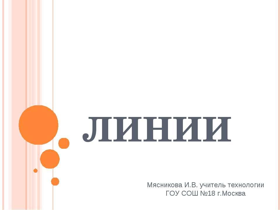 ЛИНИИ Мясникова И.В. учитель технологии ГОУ СОШ №18 г.Москва