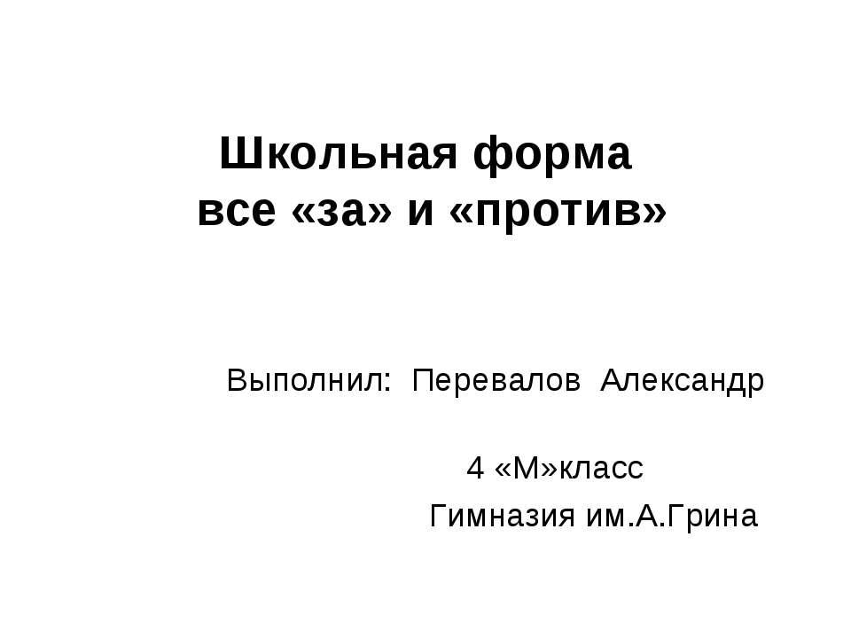 Школьная форма все «за» и «против» Выполнил: Перевалов Александр 4 «М»класс Г...