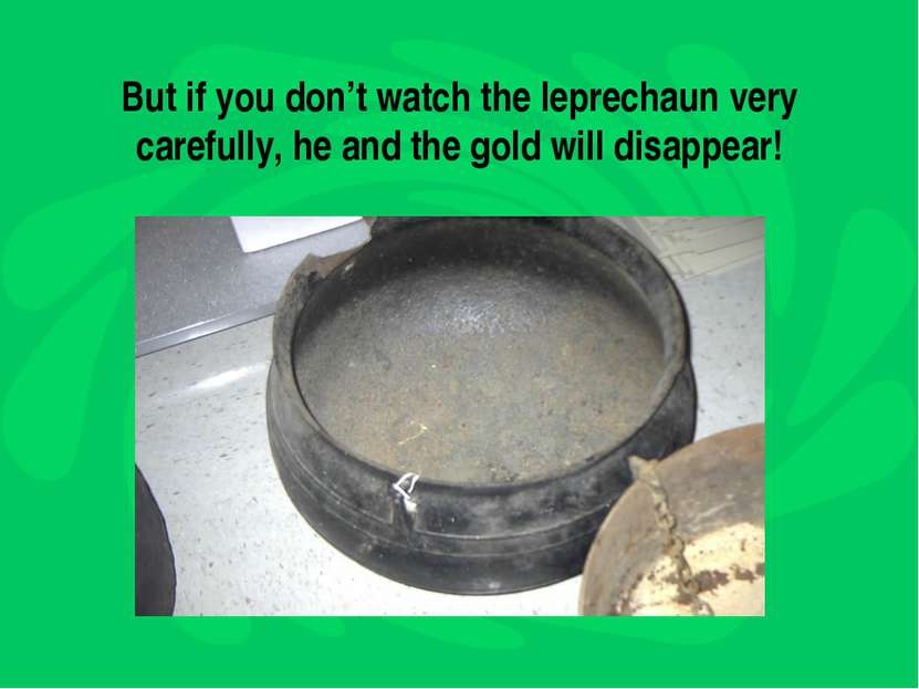 But if you don't watch the leprechaun very carefully, he and the gold will di...