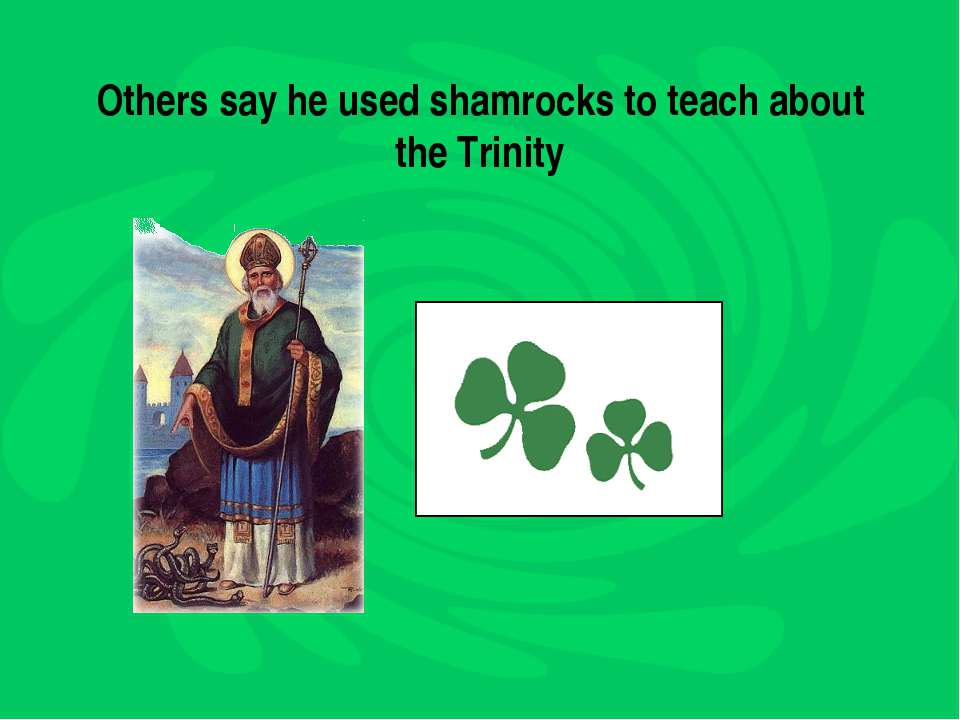 Others say he used shamrocks to teach about the Trinity