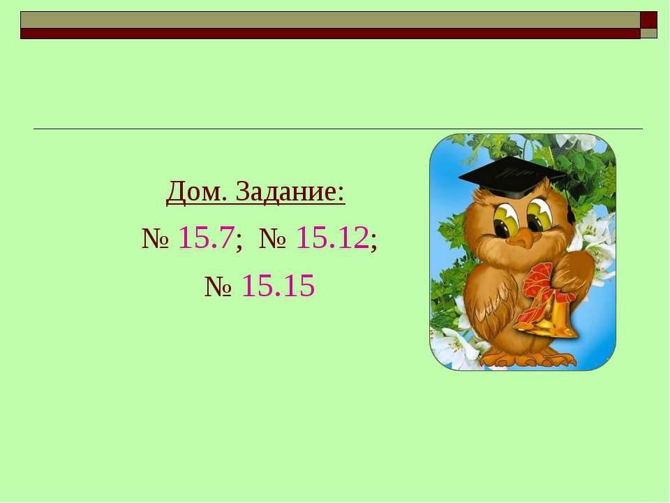 Дом. Задание: № 15.7; № 15.12; № 15.15