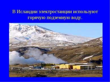 В Исландии электростанции используют горячую подземную воду.