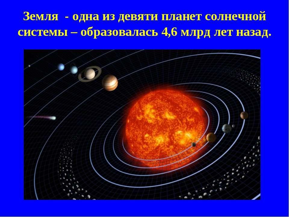 Земля - одна из девяти планет солнечной системы – образовалась 4,6 млрд лет н...