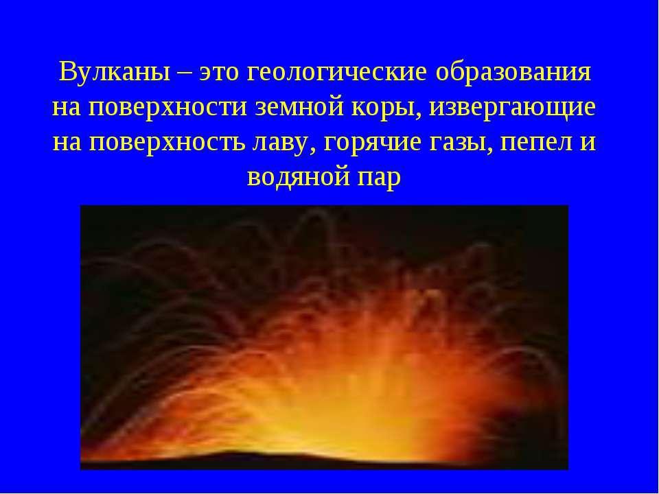 Вулканы – это геологические образования на поверхности земной коры, извергающ...