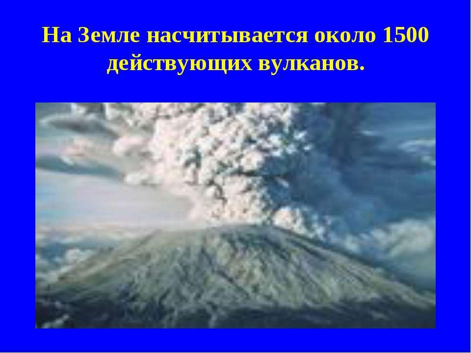 На Земле насчитывается около 1500 действующих вулканов.