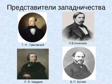Представители западничества П.В.Анненков. Т. Н. Грановский В. П. Боткин П. Я....