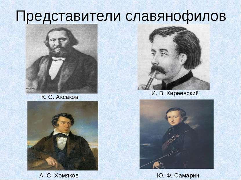 Представители славянофилов К. С. Аксаков И. В. Киреевский Ю. Ф. Самарин А. С....