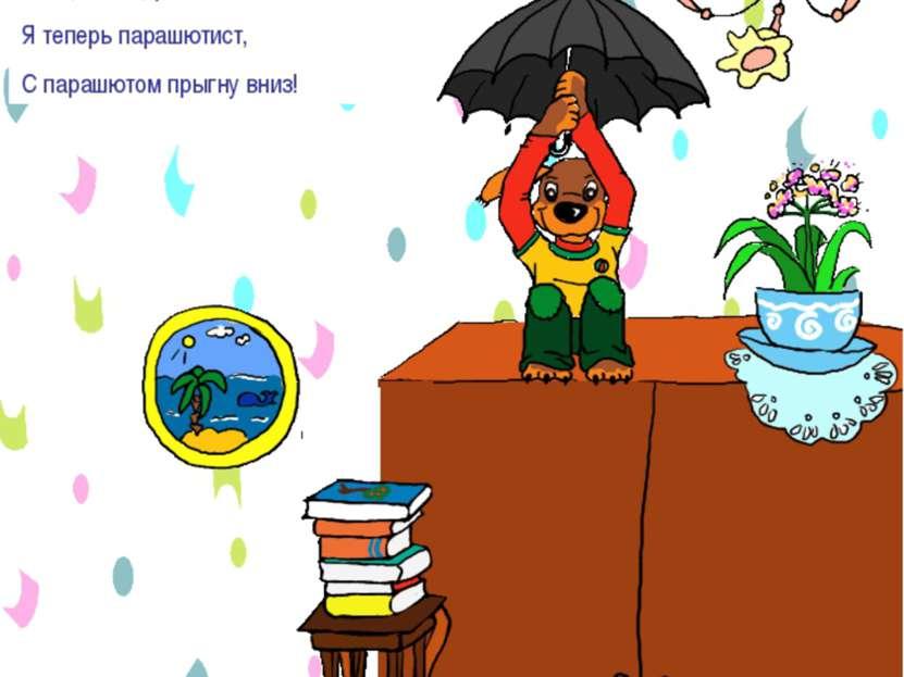 Не прыгай с высоких предметов Я на шкаф залез, Потом папин зонт Раскрыл с тру...