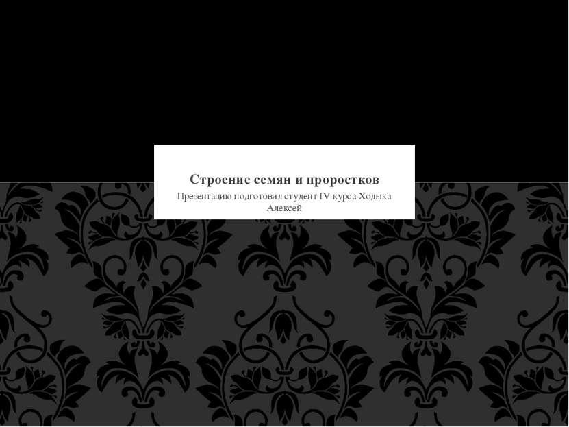 Презентацию подготовил студент IV курса Ходыка Алексей Строение семян и проро...
