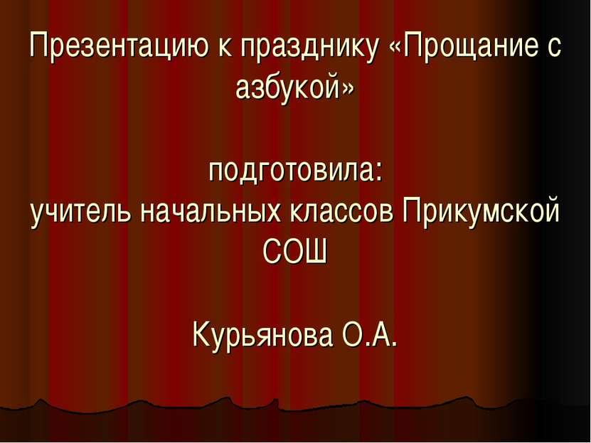 Презентацию к празднику «Прощание с азбукой» подготовила: учитель начальных к...
