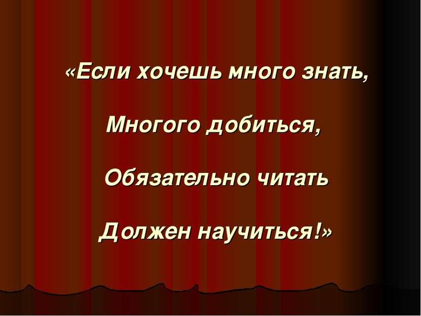 «Если хочешь много знать, Многого добиться, Обязательно читать Должен научить...