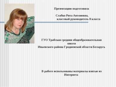 Презентацию подготовила Слабко Рита Антоновна, классный руководитель 8 класса...