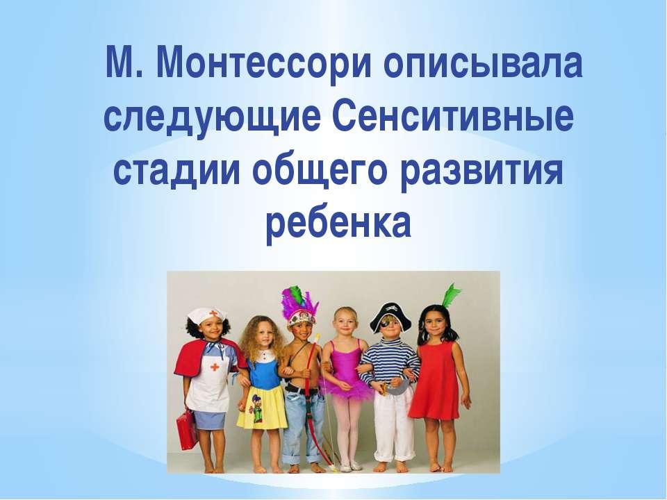 М. Монтессори описывала следующие Сенситивные стадии общего развития ребенка