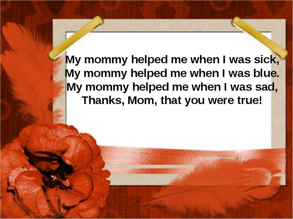 My mommy helped me when I was sick, My mommy helped me when I was blue. My mo...