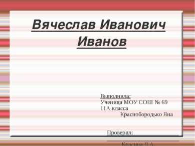Вячеслав Иванович Иванов Выполнила: Ученица МОУ СОШ № 69 11А класса Краснобор...