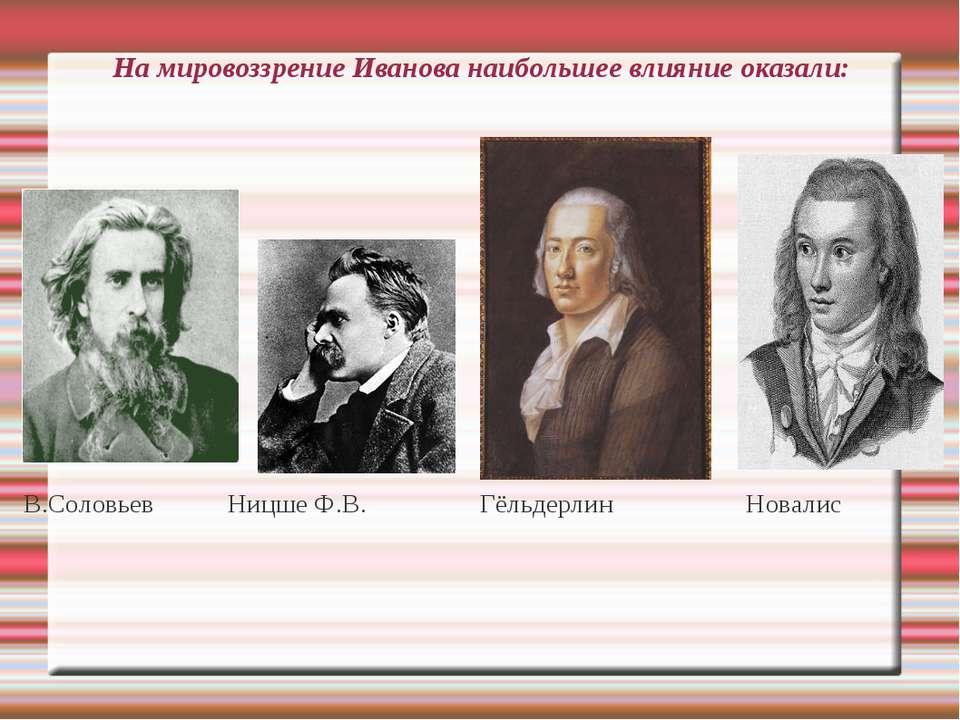 На мировоззрение Иванова наибольшее влияние оказали: В.Соловьев Ницше Ф.В. Гё...