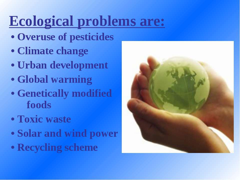 Ecological problems are: • Overuse of pesticides • Climate change • Urban dev...
