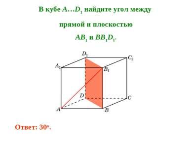 В кубе A…D1 найдите угол между прямой и плоскостью AB1 и BB1D1. Ответ: 30o.