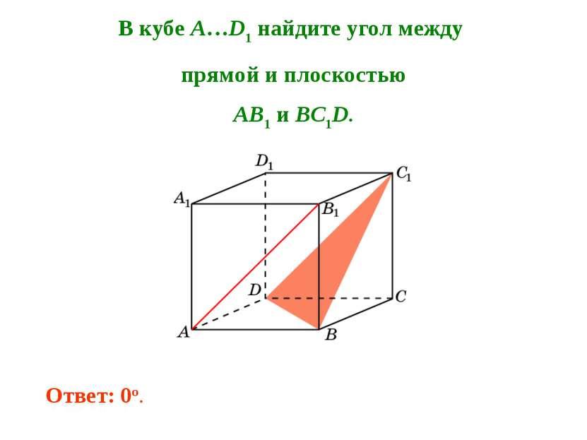 В кубе A…D1 найдите угол между прямой и плоскостью AB1 и BC1D. Ответ: 0o.