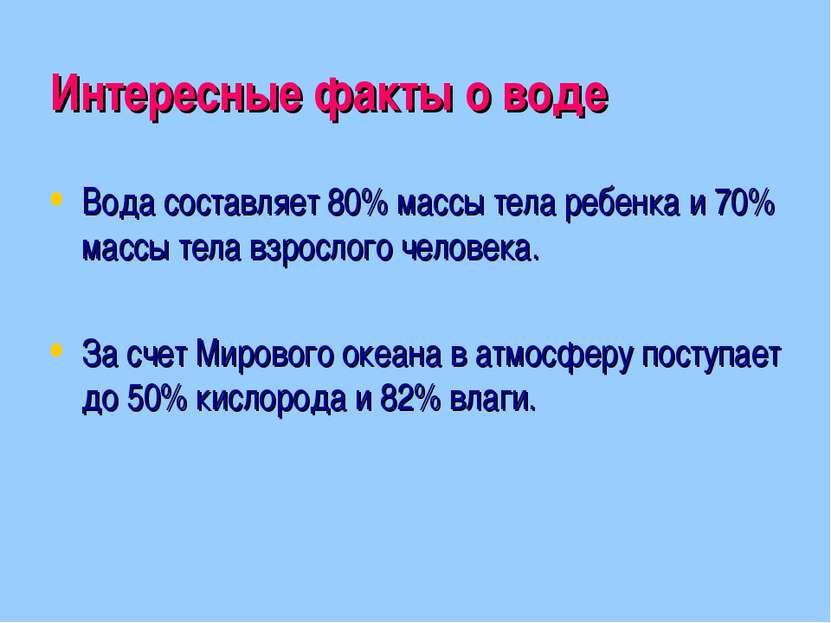 Интересные факты о воде Вода составляет 80% массы тела ребенка и 70% массы те...