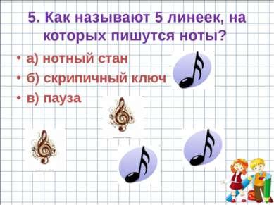 5. Как называют 5 линеек, на которых пишутся ноты? a) нотный стан б) скрипичн...
