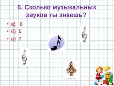 6. Сколько музыкальных звуков ты знаешь? а) 8 б) 5 в) 7