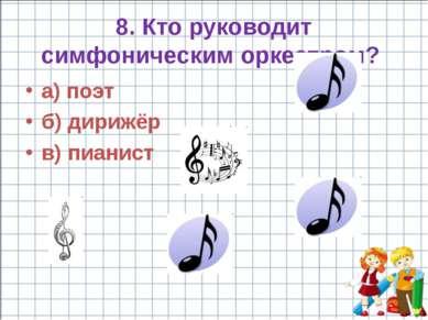 8. Кто руководит симфоническим оркестром? а) поэт б) дирижёр в) пианист
