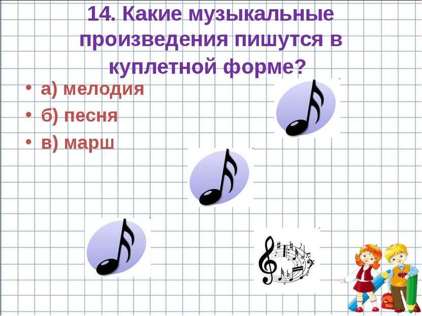 14. Какие музыкальные произведения пишутся в куплетной форме? а) мелодия б) п...