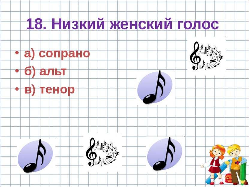 18. Низкий женский голос а) сопрано б) альт в) тенор
