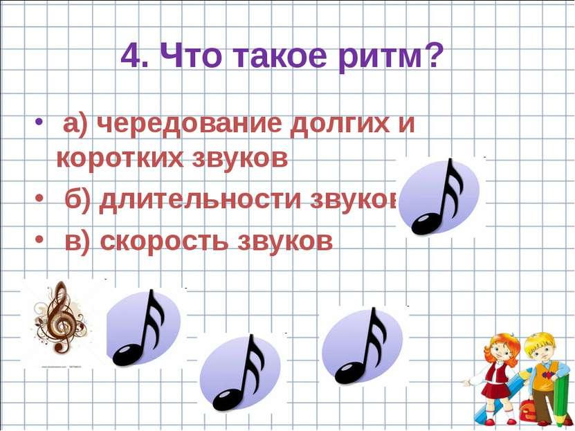 4. Что такое ритм? a) чередование долгих и коротких звуков б) длительности зв...