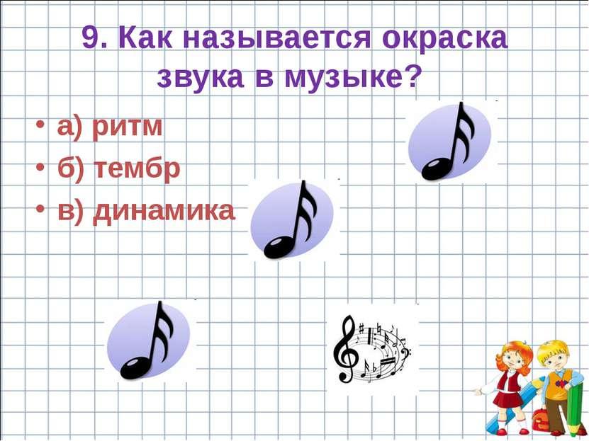 9. Как называется окраска звука в музыке? а) ритм б) тембр в) динамика