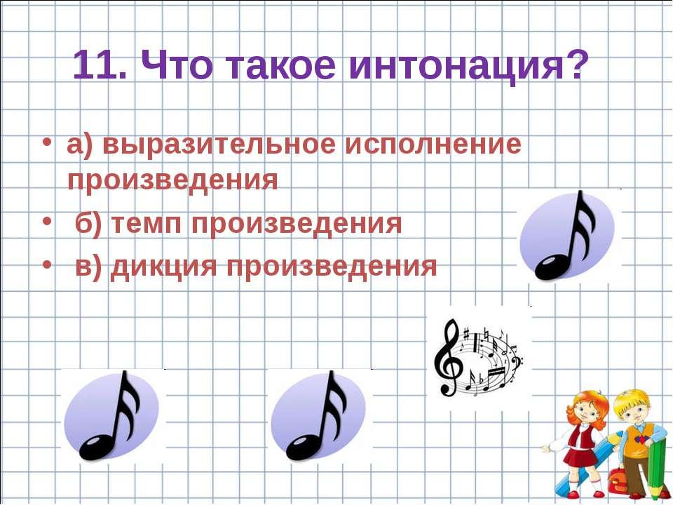 11. Что такое интонация? а) выразительное исполнение произведения б) темп про...