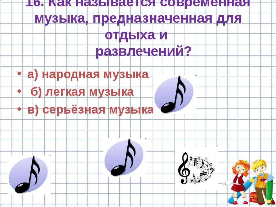 16. Как называется современная музыка, предназначенная для отдыха и развлечен...