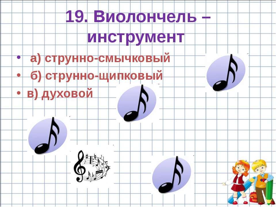 19. Виолончель – инструмент а) струнно-смычковый б) струнно-щипковый в) духовой