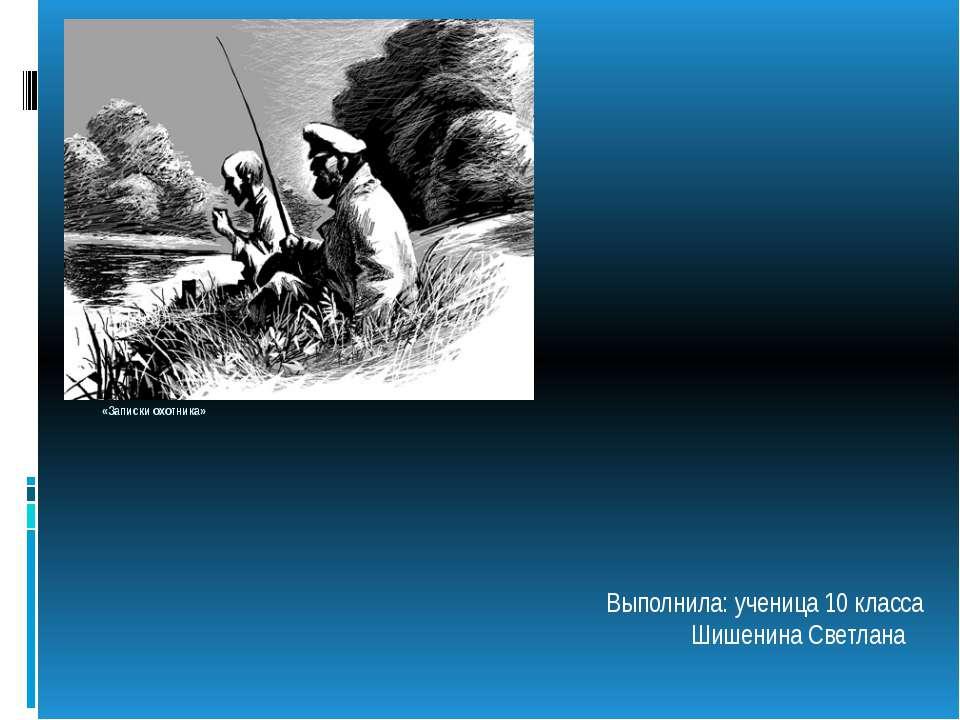 Иван Сергеевич Тургенев «Записки охотника» Выполнила: ученица 10 класса Шишен...